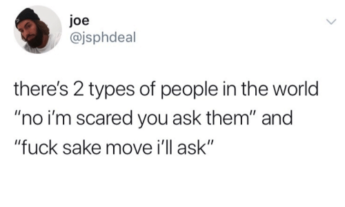 "Fuck, World, and Ask: Joe  @jsphdeal  there's 2 types of people in the world  ""no i'm scared you ask them"" and  ""fuck sake move i'll ask"""