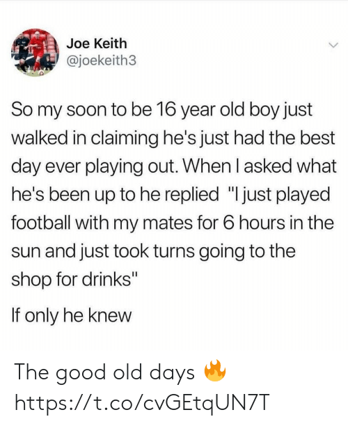 """Football, Soon..., and Best: Joe Keith  @joekeith3  So my soon to be 16 year old boy just  walked in claiming he's just had the best  day ever playing out. When l asked what  he's been up to he replied """"I just played  football with my mates for 6 hours in the  sun and just took turns going to the  shop for drinks""""  If only he knew The good old days 🔥 https://t.co/cvGEtqUN7T"""