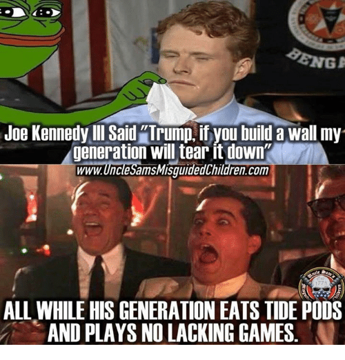 """Games, Trump, and Com: Joe Kennedy Ill Said """"Trump, if you build a wall my  generation will tear it down  www.UncleSamsMisquidedChildren.com  ALL WHILE HIS GENERATION EATS TIDE PODS  AND PLAYS NO LACKING GAMES"""