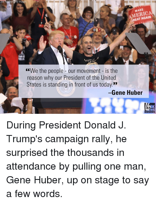"""America, Memes, and News: Joe Raedle/Getty Image  AMERICA  D TRI  """"We the people our movement is the  reason why our President of the United  States is standing in front of us today.""""  Gene Huber  FOX  NEWS During President Donald J. Trump's campaign rally, he surprised the thousands in attendance by pulling one man, Gene Huber, up on stage to say a few words."""