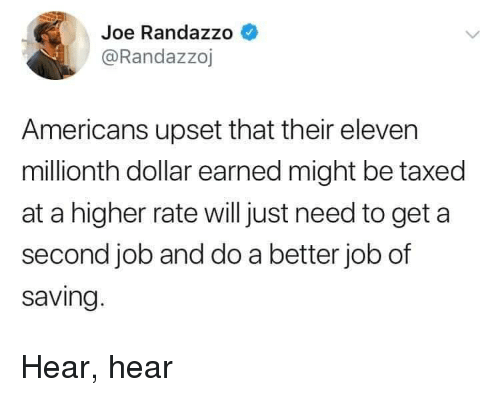 Job, Joe, and Americans: Joe Randazzo  @Randazzoj  Americans upset that their eleven  millionth dollar earned might be taxed  at a higher rate willjust need to get a  second job and do a better job of  saving Hear, hear