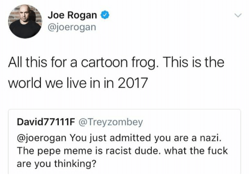 Dude, Joe Rogan, and Meme: Joe Rogan  @joerogan  All this for a cartoon frog. This is the  world we live in in 2017  David77111F @Treyzombey  @joerogan You just admitted you are a nazi.  The pepe meme is racist dude. what the fuck  are you thinking?