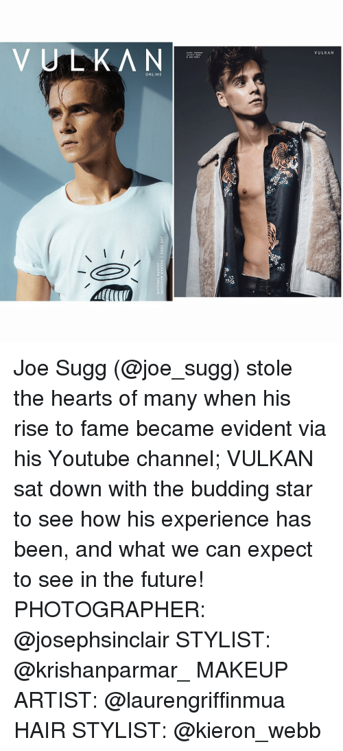 Makeup, Memes, and Experience: JOE SUGG I VULKAN MAGAZINE  JOSEPH SINCLAIR Joe Sugg (@joe_sugg) stole the hearts of many when his rise to fame became evident via his Youtube channel; VULKAN sat down with the budding star to see how his experience has been, and what we can expect to see in the future! PHOTOGRAPHER: @josephsinclair STYLIST: @krishanparmar_ MAKEUP ARTIST: @laurengriffinmua HAIR STYLIST: @kieron_webb