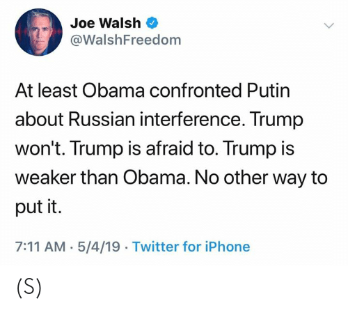 7/11, Iphone, and Obama: Joe Walsh  @WalshFreedom  At least Obama confronted Putin  about Russian interference. Trump  won't. Trump is afraid to. Trump is  weaker than Obama. No other way to  put it.  7:11 AM-5/4/19 Twitter for iPhone (S)