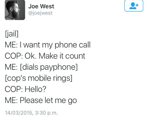 Hello, Phone, and Mobile: Joe West  @joejwest  ai  ME: I want my phone call  COP: Ok. Make it count  ME: [dials payphone]  [cop's mobile rings]  COP: Hello?  ME: Please let me go  14/03/2015, 3:30 p.m.