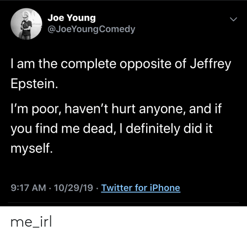 Definitely, Iphone, and Twitter: Joe Young  @JoeYoungComedy  I am the complete opposite of Jeffrey  Epstein.  I'm poor, haven't hurt anyone, and if  find me dead, I definitely did it  you  myself.  9:17 AM - 10/29/19 Twitter for iPhone  > me_irl