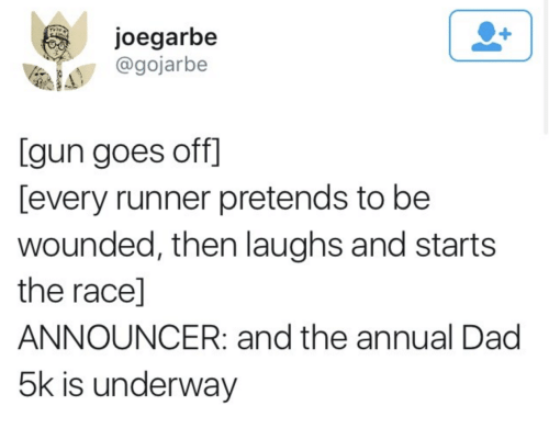 Race, Gun, and Dag: joegarbe  @gojarbe  [gun goes off]  [every runner pretends to be  wounded, then laughs and starts  the race]  ANNOUNCER: and the annual Dag  5k is underway