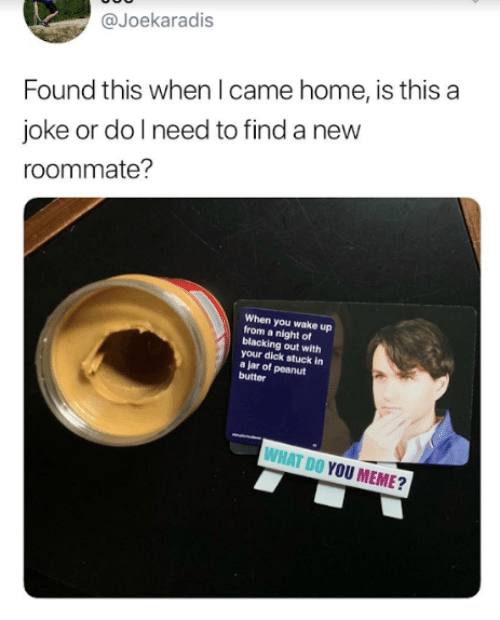 Meme, Roommate, and Dick: @Joekaradis  Found this when I came home, is this a  joke or dol need to find a new  roommate?  When you wake up  from a night of  blacking out with  your dick stuck in  a jar of peanut  butter  WHAT DO YOU MEME?