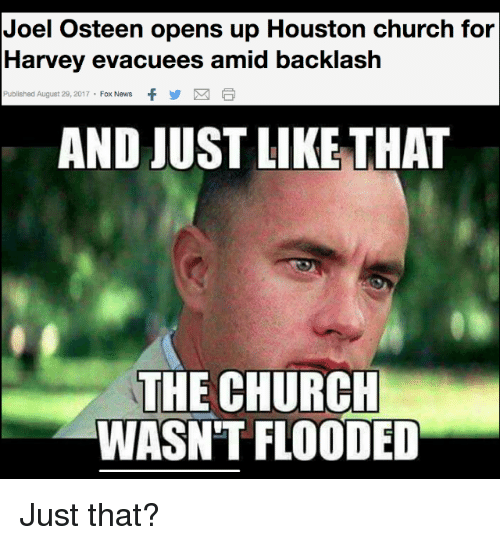 Church, News, and Fox News: Joel Osteen opens up Houston church for  Harvey evacuees amid backlash  Published August 29, 2017  Fox News  f y  AND JUST LIKE THAT  THE CHURCH  WASN'T FLOODED Just that?
