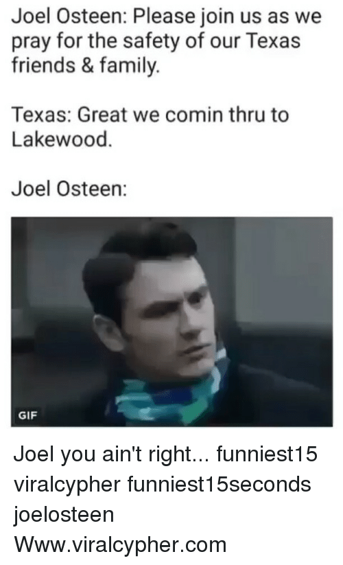 Family, Friends, and Funny: Joel Osteen: Please join us as we  pray for the safety of our Texas  friends & family.  Texas: Great we comin thru to  Lakewood.  Joel Osteen:  GIF Joel you ain't right... funniest15 viralcypher funniest15seconds joelosteen Www.viralcypher.com