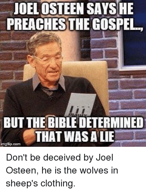 Memes, Bible, and Joel Osteen: JOEL OSTEEN SAYSHE  PREACHES THE GOSPEL  BUT THE BIBLE DETERMINED  THAT WAS ALE  imgflip.com Don't be deceived by Joel Osteen, he is the wolves in sheep's clothing.
