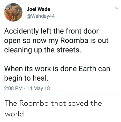Streets, Roomba, and Work: Joel Wade  Wahday44  Accidently left the front door  open so now my Roomba is out  cleaning up the streets.  When its work is done Earth can  begin to heal  2:08 PM 14 May 18 The Roomba that saved the world