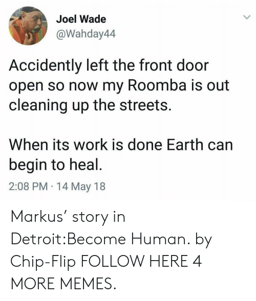 Dank, Detroit, and Memes: Joel Wade  @Wahday44  Accidently left the front door  open so now my Roomba is out  cleaning up the streets.  When its work is done Earth carn  begin to heal  2:08 PM 14 May 18 Markus' story in Detroit:Become Human. by Chip-Flip FOLLOW HERE 4 MORE MEMES.