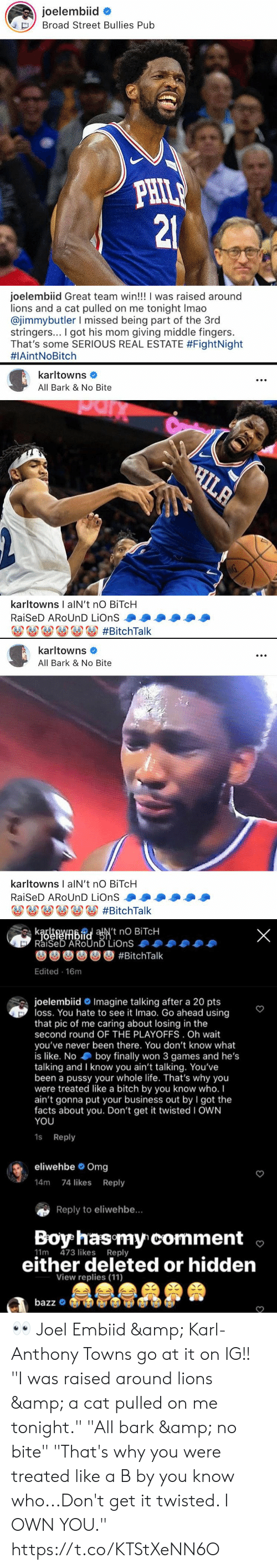 """Facts, Life, and Memes: joelembiid  Broad Street Bullies Pub  PHILE  21  joelembiid Great team win!!! I was raised around  lions and a cat pulled on me tonight Imao  @jimmybutler I missed being part of the 3rd  stringers... I got his mom giving middle fingers.  That's some SERIOUS REAL ESTATE #FightNight  #1AintNoBitch   karltowns  All Bark & No Bite  C  HILA  AG  karltowns I alN't no BITCH  RaiSeD AROUND LiOnS  #BitchTalk   karltowns  All Bark & No Bite  karltowns I alN't nO BiTcH  RaiSeD AROUND LiOnS  o#BitchTalk   kaefenbidaN't nO BITCH  RaiSeD AROUND LiOnS  X  #BitchTalk  Edited 16m  joelembiid Imagine talking after a 20 pts  loss. You hate to see it Imao. Go ahead using  that pic of me caring about losing in the  second round OF THE PLAYOFFS. Oh wait  you've never been there. You don't know what  is like. No boy finally won 3 games and he's  talking and I know you ain't talking. You've  been a pussy your whole life. That's why you  were treated like a bitch by you know who. I  ain't gonna put your business out by I got the  facts about you. Don't get it twisted I OWN  YOU  1s Reply  eliwehbe Omg  14m 74 likes Reply  Reply to eliwehbe...  Boy has my comment  11m 473 likes Reply  either deleted or hidden  View replies (11)  MASA  bazz 👀  Joel Embiid & Karl-Anthony Towns go at it on IG!!  """"I was raised around lions & a cat pulled on me tonight.""""  """"All bark & no bite""""  """"That's why you were treated like a B by you know who...Don't get it twisted. I OWN YOU."""" https://t.co/KTStXeNN6O"""