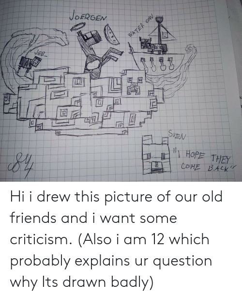 Friends, Water, and Old: JOERGEN  WATER cOW  JEB  k  SPEN  HOPE THEY  COME BACK Hi i drew this picture of our old friends and i want some criticism. (Also i am 12 which probably explains ur question why Its drawn badly)