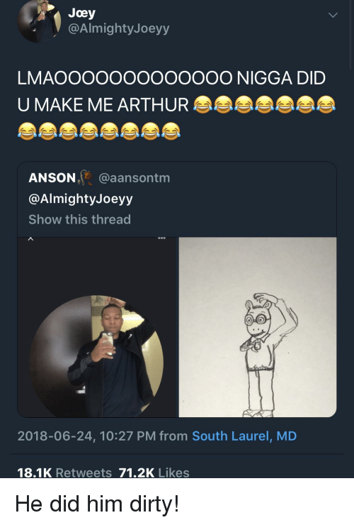 Arthur, Blackpeopletwitter, and Funny: Joey  @AlmightyJoeyy  LMAOOOOOoOOOOOOO NIGGA DID  U MAKE ME ARTHUR  ANSON @aansontm  @AlmightyJoeyy  Show this thread  2018-06-24, 10:27 PM from South Laurel, MD  18.1K Retweets 71.2K Likes