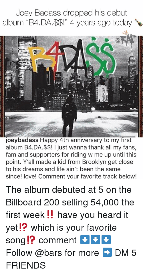 "Bailey Jay, Billboard, and Fam: Joey Badass dropped his debut  album ""B4.DA.$$!"" 4 years ago today  oeybadass Happy 4th anniversary to my first  album B4.DA.$$! I just wanna thank all my fans,  fam and supporters for riding w me up until this  point. Y'all made a kid from Brooklyn get close  to his dreams and life ain't been the same  since! love! Comment your favorite track below! The album debuted at 5 on the Billboard 200 selling 54,000 the first week‼️ have you heard it yet⁉️ which is your favorite song⁉️ comment ⬇️⬇️⬇️ Follow @bars for more ➡️ DM 5 FRIENDS"