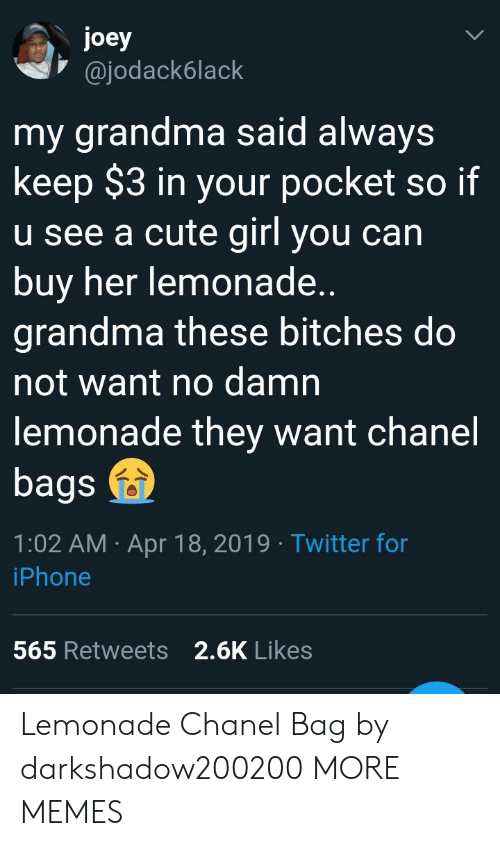 Cute, Dank, and Grandma: joey  @jodack6lack  my grandma said always  keep $3 in your pocket so if  u see a cute girl you can  buy her lemonade  grandma these bitches do  not want no damn  lemonade they want chanel  bags  1:02 AM Apr 18, 2019 Twitter for  iPhone  2.6K Likes  565 Retweets Lemonade  Chanel Bag by darkshadow200200 MORE MEMES