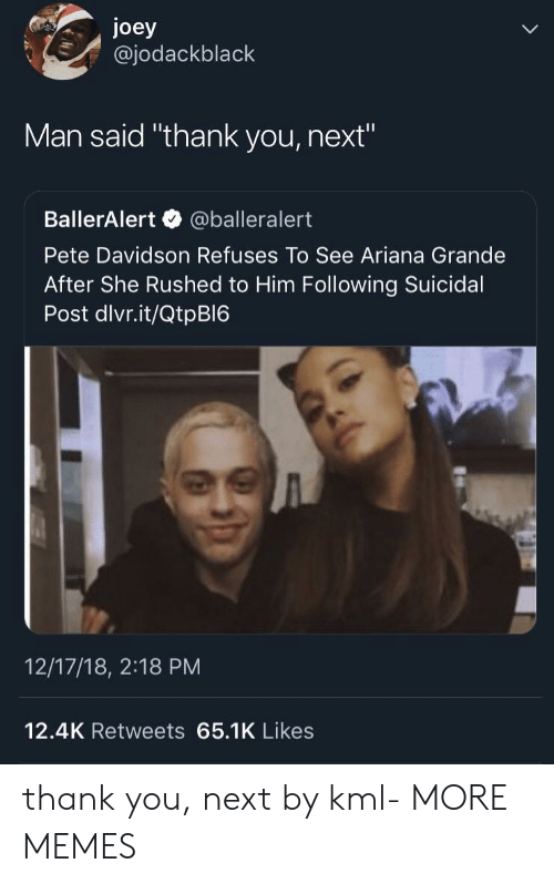 "Ariana Grande, Dank, and Memes: joey  @jodackblack  Man said ""thank you, next""  BallerAlert @balleralert  Pete Davidson Refuses To See Ariana Grande  After She Rushed to Him Following Suicidal  Post dlvr.it/QtpBI6  12/17/18, 2:18 PM  12.4K Retweets 65.1K Likes thank you, next by kml- MORE MEMES"