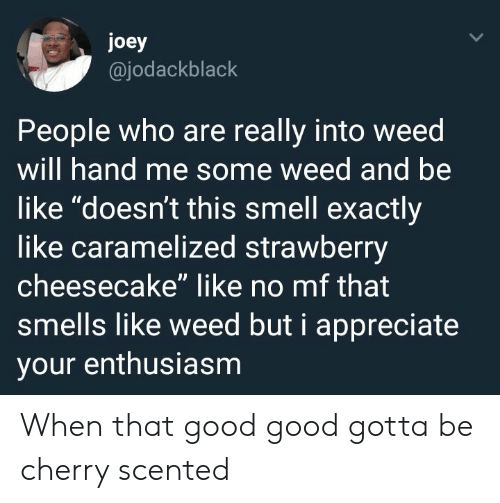 """Be Like, Smell, and Weed: joey  @jodackblack  People who are really into weed  will hand me some weed and be  like """"doesn't this smell exactly  like caramelized strawberry  cheesecake"""" like no mf that  smells like weed but i appreciate  your enthusiasm When that good good gotta be cherry scented"""