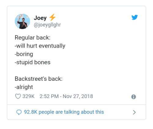 Bones, Dank, and Alright: Joey  @joeygllghr  Regular back:  -will hurt eventually  -boring  stupid bones  Backstreet's back:  alright  329K 2:52 PM - Nov 27, 2018  92.8K people are talking about this