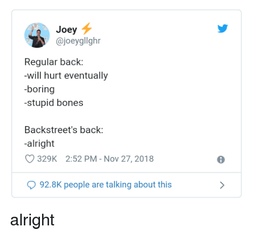 Bones, Alright, and Back: Joey  @joeygllghr  Regular back:  -will hurt eventually  -boring  stupid bones  Backstreet's back:  alright  329K 2:52 PM - Nov 27, 2018  92.8K people are talking about this alright