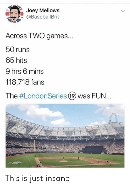 Mlb, Games, and Fun: Joey Mellows  @BaseballBrit  Across TWO games...  50 runs  65 hits  9 hrs 6 mins  118,718 fans  The #LondonSeries 19 was FUN..  DO Mitel  XR- This is just insane