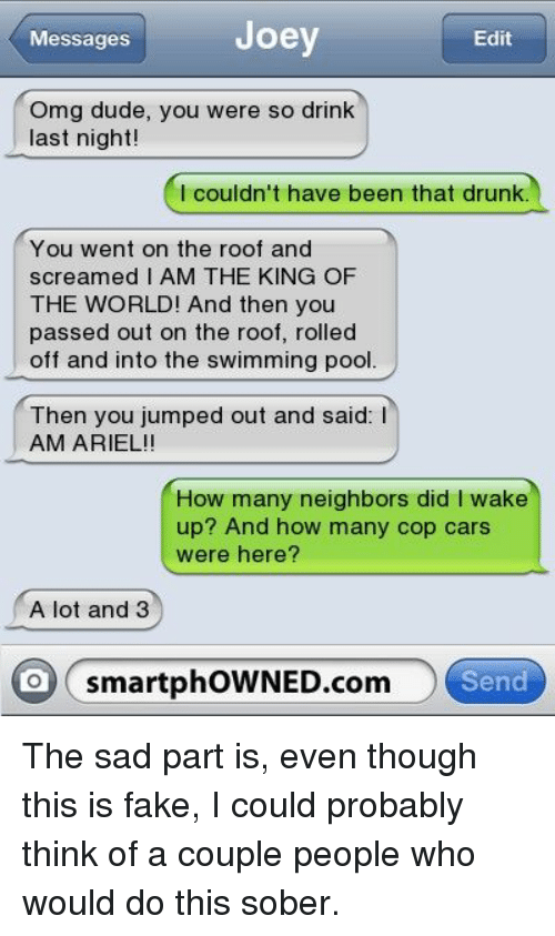 Ariel, Cars, and Drunk: Joey  Messages  Edit  Omg dude, you were so drink  last night!  I couldin't have been that drunk  You went on the roof and  screamed I AM THE KING OF  THE WORLD! And then you  passed out on the roof, rolled  off and into the swimming pool.  Then you jumped out and said: I  AM ARIEL!!  How many neighbors did I wake  up? And how many cop cars  were here?  A lot and 3  o smartphOWNED.com  Send
