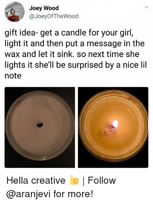 Memes, Girl, and Time: Joey Wood  @JoeyOfTheWood  gift idea- get a candle for your girl,  light it and then put a message in the  wax and let it sink. so next time she  lights it she'll be surprised by a nice li  note Hella creative 👍 | Follow @aranjevi for more!
