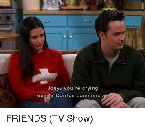 Joey You Re Crying Over A Doritos Commercial Friends Tv Show