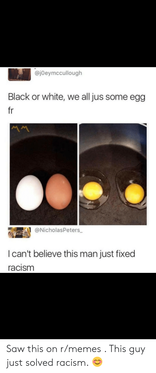 Memes, Racism, and Saw: @jOeymccullough  Black or white, we all jus some egg  fr  @NicholasPeters  I can't believe this man just fixed  racism Saw this on r/memes . This guy just solved racism. 😊