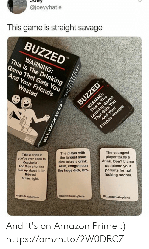 Amazon, Amazon Prime, and Coachella: @joeyyhatle  This game is straight savage  BUZZED  This ls The Drinkings  WARNING:  Game That Gets You  And Your Friends  The player with  the largest shoe  size takes a drink.  Also, congrats on  the huge dick, bro.  The youngest  player takes a  drink. Don't blame  us; blame your  parents for not  fucking sooner.  Take a drink if  you've ever been to  Coachella  And then shut the  fuck up about it for  the rest  of the night. And it's on Amazon Prime :) https://amzn.to/2W0DRCZ