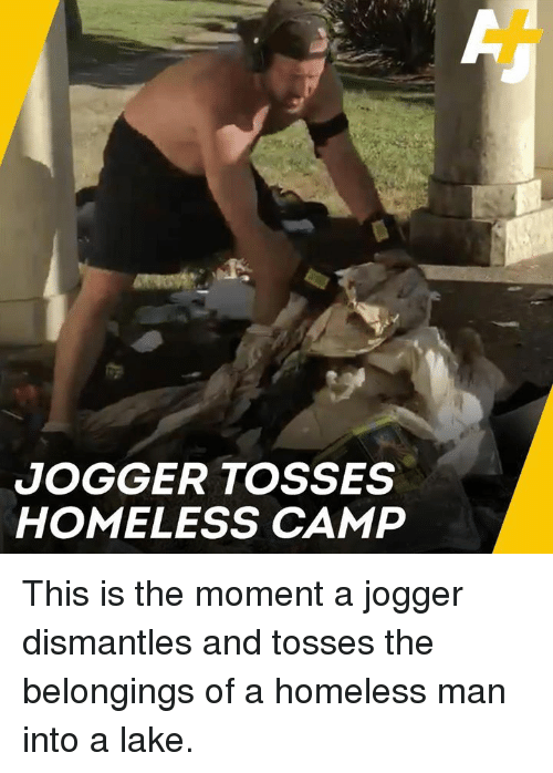 Homeless, Memes, and Belongings: JOGGER TOSSES  HOMELESS CAMP This is the moment a jogger dismantles and tosses the belongings of a homeless man into a lake.