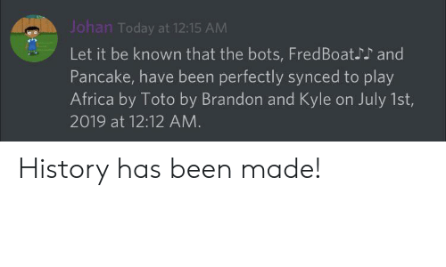 Africa, History, and Today: Johan Today at 12:15 AM  Let it be known that the bots, FredBoat.  and  Pancake, have been perfectly synced to play  Africa by Toto by Brandon and Kyle on July 1st,  2019 at 12:12 AM History has been made!
