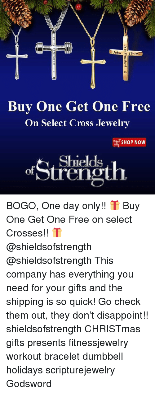 Christmas, Memes, and Cross: John 19:30  Buy One Get One Free  On Select Cross Jewelry  E SHOP NOW  Strh  Shields  ren BOGO, One day only!! 🎁 Buy One Get One Free on select Crosses!! 🎁 @shieldsofstrength @shieldsofstrength This company has everything you need for your gifts and the shipping is so quick! Go check them out, they don't disappoint!! shieldsofstrength CHRISTmas gifts presents fitnessjewelry workout bracelet dumbbell holidays scripturejewelry Godsword