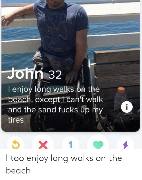 Beach, The Beach, and Tires: John 32  lenjoy long walks.on the  beach, exceptt can't walk  and the sand fucks up my  tires  X 1 I too enjoy long walks on the beach