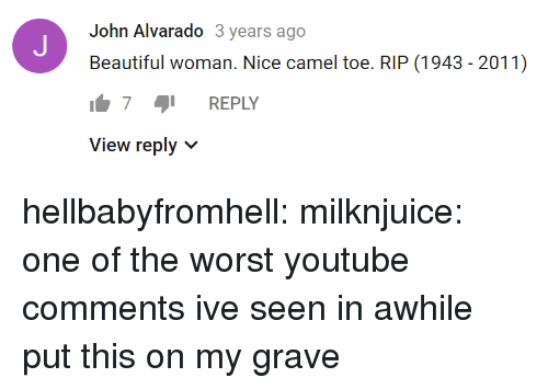 Beautiful, Camel Toe, and The Worst: John Alvarado 3 years ago  Beautiful woman. Nice camel toe. RIP (1943 - 2011)  7 REPLY  View reply v hellbabyfromhell: milknjuice: one of the worst youtube comments ive seen in awhile  put this on my grave