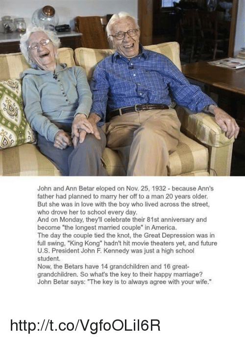 """Memes, John F. Kennedy, and Movie Theater: John and Ann Betar eloped on Nov. 25, 1932-because Ann's  father had planned to marry her off to a man 20 years older.  But she was in love with the boy who lived across the street  who drove her to school every day.  become """"the longest married couple  n America  And on Monday, they'll celebrate their 81st anniversary and  The day the couple tied the knot, the Great Depression was in  full swing, """"King Kong"""" hadn't hit movie theaters yet, and future  U.S. President John F. Kennedy was just a high school  student  Now, the Betars have 14 grandchildren and 16 great  grandchildren. So what's the key to their happy marriage?  John Betar says: """"The key is to always agree with your wife http://t.co/VgfoOLiI6R"""