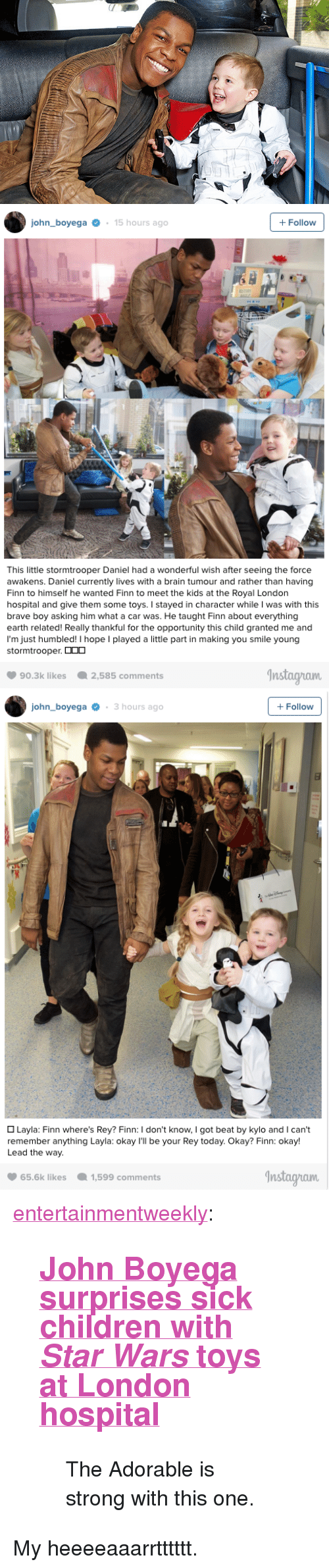 "Children, Finn, and John Boyega: john boyega15 hours ago  +Follow  This little stormtrooper Daniel had a wonderful wish after seeing the force  awakens. Daniel currently lives with a brain tumour and rather than having  Finn to himself he wanted Finn to meet the kids at the Royal London  hospital and give them some toys. I stayed in character while I was with this  brave boy asking him what a car was. He taught Finn about everything  earth related! Really thankful for the opportunity this child granted me and  I'm just humbled l hope I played a lite part in making you smile young  stormtrooper.  2,585 comments  Instagham  90.3k likes   john boyega3 hours ago  +Follow  Layla: Finn where's Rey? Finn: I don't know, I got beat by kylo and I can't  remember anything Layla: okay I'll be your Rey today. Okay? Finn: okay!  Lead the way.  65.6k likes1,599 comments  nstaayuaum <p><a class=""tumblr_blog"" href=""http://entertainmentweekly.tumblr.com/post/141034381232"">entertainmentweekly</a>:</p> <blockquote> <h2><b><a href=""http://www.ew.com/article/2016/03/14/star-wars-john-boyega-surprises-sick-children-toys"">John Boyega surprises sick children with <i>Star Wars</i> toys at London hospital</a></b></h2> <blockquote><p>The Adorable is strong with this one.</p></blockquote> </blockquote>  <p>My heeeeaaarrtttttt.</p>"