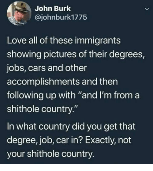"Cars, Love, and Memes: John Burk  @johnburk1775  Love all of these immigrants  showing pictures of their degrees,  jobs, cars and other  accomplishments and then  following up with ""and I'm from a  shithole country.""  In what country did you get that  degree, job, car in? Exactly, not  your shithole country."