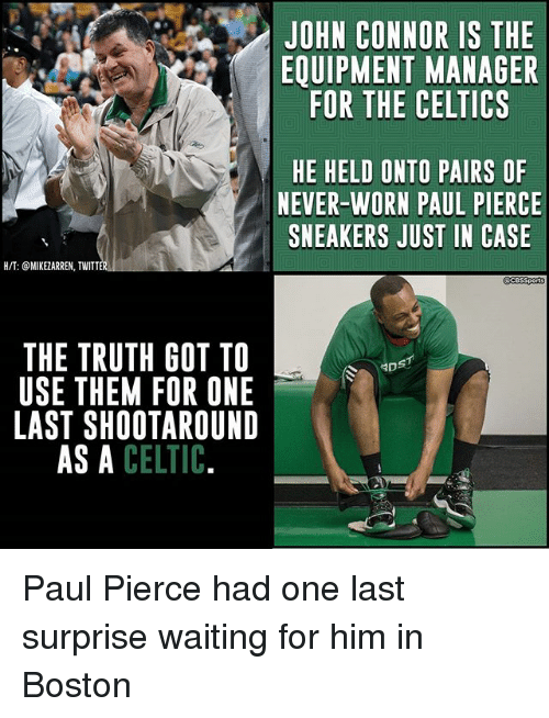 Celtic, Memes, and Paul Pierce: JOHN CONNOR IS THE  EQUIPMENT MANAGER  FOR THE CELTICS  HE HELD ONTO PAIRS OF  NEVER-WORN PAUL PIERCE  SNEAKERS JUST IN CASE  H/T: @MIKEZARREN, TWITT  THE TRUTH GOT TO  USE THEM FOR ONE  LAST SHOOTAROUND  AS A CELTIC  DS Paul Pierce had one last surprise waiting for him in Boston