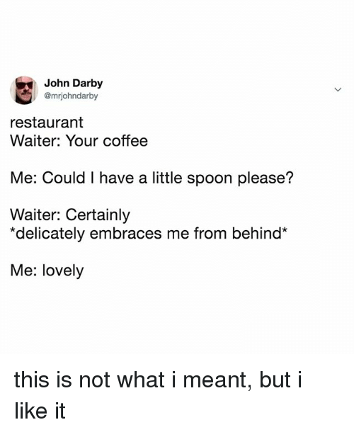 "Coffee, Restaurant, and Relatable: John Darby  @mriohndarby  restaurant  Waiter: Your coffee  Me: Could I have a little spoon please?  Waiter: Certainly  ""delicately embraces me from behind*  Me: lovely this is not what i meant, but i like it"