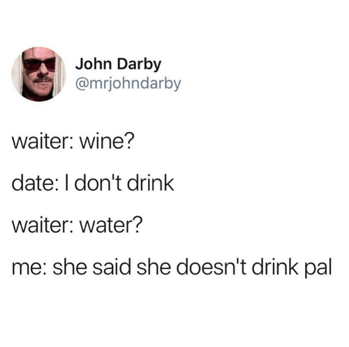 Dank, Wine, and Date: John Darby  @mrjohndarby  waiter: wine?  date: I don't drink  waiter: water?  me: she said she doesn't drink pal