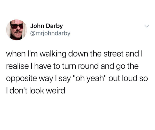 "Weird, Yeah, and Down: John Darby  @mrjohndarby  when I'm walking down the street and l  realise l have to turn round and go the  opposite way l say ""oh yeah"" out loud so  I don't look weird"