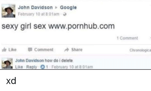Google, Pornhub, and Sex: John Davidson Google  February 10 at 8:01am  sexy girl sex www.pornhub.com  1 Comment  Like CommentShare  Chronologica  John Davidson how do i delete  Like Reply O1 February 10 at 8:01am xd