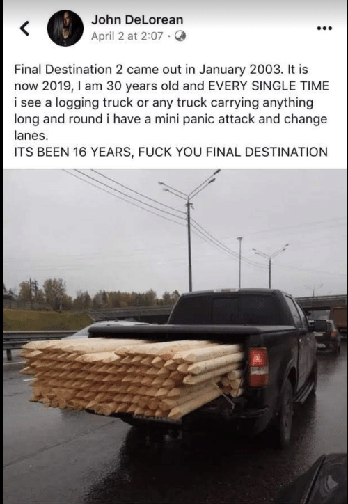 DeLorean, Fuck You, and Fuck: John DeLorean  <  April 2 at 2:07  Final Destination 2 came out in January 2003. It is  now 2019, I am 30 years old and EVERY SINGLE TIME  i see a logging truck or any truck carrying anything  long and round i have a mini panic attack and change  lanes.  ITS BEEN 16 YEARS, FUCK YOU FINAL DESTINATION
