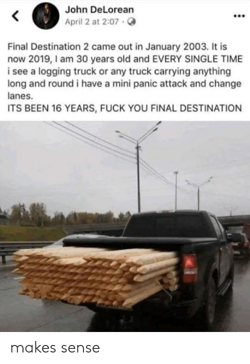 DeLorean, Fuck You, and Memes: John DeLorean  April 2 at 2:07.  Final Destination 2 came out in January 2003. It is  now 2019,I am 30 years old and EVERY SINGLE TIME  i see a logging truck or any truck carrying anything  long and round i have a mini panic attack and change  anes.  ITS BEEN 16 YEARS, FUCK YOU FINAL DESTINATION makes sense