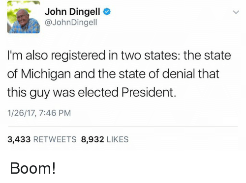 Memes, Michigan, and Boom: John Dingell  @John Dingell  I'm also registered in two states: the state  of Michigan and the state of denial that  this guy was elected President.  1/26/17, 7:46 PM  3,433  RETWEETS 8,932  LIKES Boom!
