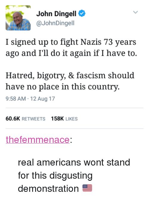 "Do It Again, Tumblr, and Blog: John Dingell  @JohnDingell  I signed up to fight Nazis 73 years  ago and I'll do it again if I have to.  Hatred, bigotry, & fascism should  have no place in this country.  9:58 AM 12 Aug 17  60.6K RETWEETS158K LIKES <p><a href=""https://thefemmenace.tumblr.com/post/164109497896/real-americans-wont-stand-for-this-disgusting"" class=""tumblr_blog"">thefemmenace</a>:</p><blockquote><p>real americans wont stand for this disgusting demonstration 🇺🇸</p></blockquote>"