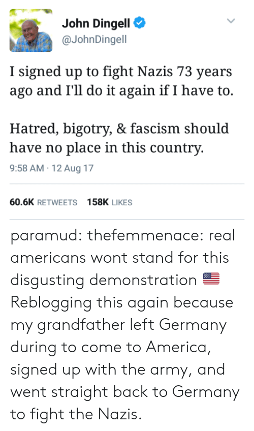 America, Do It Again, and Tumblr: John Dingell  @JohnDingell  I signed up to fight Nazis 73 years  ago and I'll do it again if I have to.  Hatred, bigotry, & fascism should  have no place in this country  9:58 AM 12 Aug 17  60.6K RETWEETS158K LIKES paramud:  thefemmenace:  real americans wont stand for this disgusting demonstration 🇺🇸  Reblogging this again because my grandfather left Germany during to come to America, signed up with the army, and went straight back to Germany to fight the Nazis.